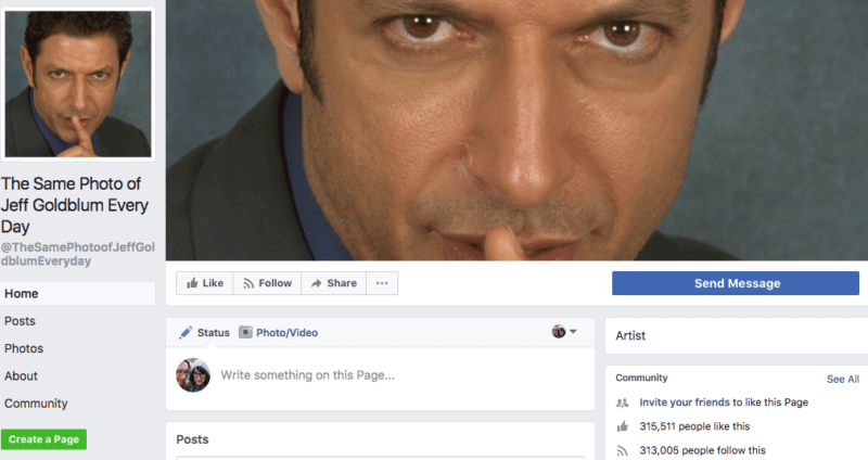 I think we can all learn a little something from this Facebook page, which does nothing but post the same photo of Jeff Goldblum every day. People LOVE it. I love it. Why?! I don't even know why. But I do. Take notes.